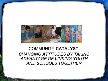 COMMUNITY CATALYST: CHANGING ATTITUDES BY TAKING ADVANTAGE OF LINKING YOUTH AND SCHOOLS TOGETHER.