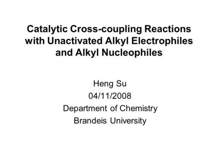 Catalytic Cross-coupling Reactions with Unactivated Alkyl Electrophiles and Alkyl Nucleophiles Heng Su 04/11/2008 Department of Chemistry Brandeis University.