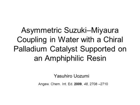 Asymmetric Suzuki–Miyaura Coupling in Water with a Chiral Palladium Catalyst Supported on an Amphiphilic Resin Yasuhiro Uozumi Angew. Chem. Int. Ed. 2009,