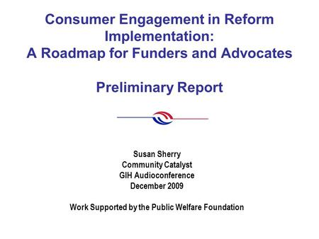 Consumer Engagement in Reform Implementation: A Roadmap for Funders and Advocates Preliminary Report Susan Sherry Community Catalyst GIH Audioconference.
