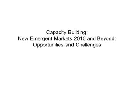 Capacity Building: New Emergent Markets 2010 and Beyond: Opportunities and Challenges.