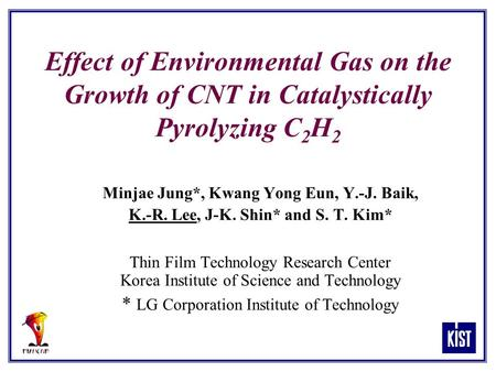 Effect of Environmental Gas on the Growth of CNT in Catalystically Pyrolyzing C 2 H 2 Minjae Jung*, Kwang Yong Eun, Y.-J. Baik, K.-R. Lee, J-K. Shin* and.