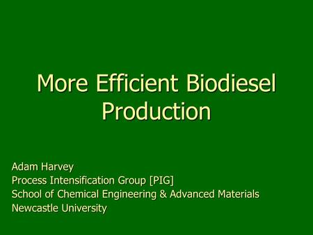 More Efficient Biodiesel Production Adam Harvey Process Intensification Group [PIG] School of Chemical Engineering & Advanced Materials Newcastle University.