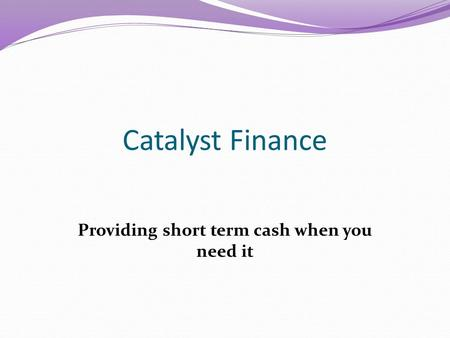 Catalyst Finance Providing short term cash when you need it.