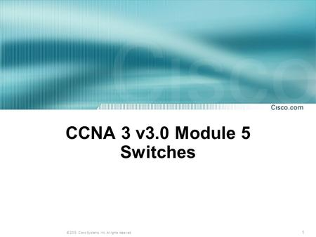 1 © 2003, Cisco Systems, Inc. All rights reserved. CCNA 3 v3.0 Module 5 Switches.
