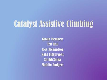 Catalyst Assistive Climbing Group Members Teli Hall Joey Richardson Kara Claybrooks Shubh Sinha Maddie Rodgers.