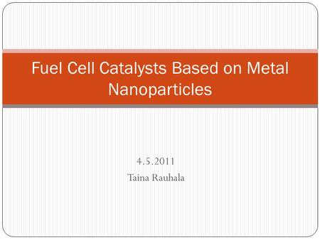 4.5.2011 Taina Rauhala Fuel Cell Catalysts Based on Metal Nanoparticles.