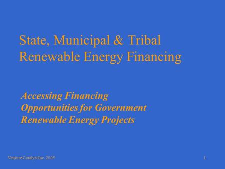 Venture Catalyst Inc. 20051 State, Municipal & Tribal Renewable Energy Financing Accessing Financing Opportunities for Government Renewable Energy Projects.