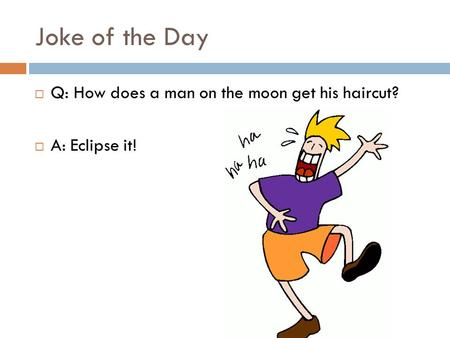 Joke of the Day Q: How does a man on the moon get his haircut?