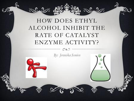 HOW DOES ETHYL ALCOHOL INHIBIT THE RATE OF CATALYST ENZYME ACTIVITY? By: Jeranika Semien.