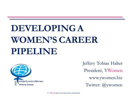 DEVELOPING A WOMEN'S CAREER PIPELINE © YWomen May not be reproduced or redistributed Jeffery Tobias Halter President, YWomen