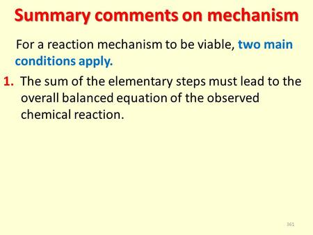 Summary comments on mechanism For a reaction mechanism to be viable, two main conditions apply. 1. The sum of the elementary steps must lead to the overall.