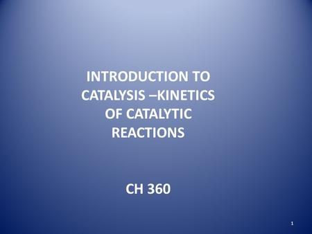INTRODUCTION TO CATALYSIS –KINETICS OF CATALYTIC REACTIONS CH 360 1.