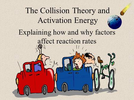 The Collision Theory and Activation Energy Explaining how and why factors affect reaction rates.