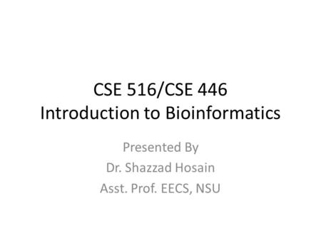 CSE 516/CSE 446 Introduction to Bioinformatics Presented By Dr. Shazzad Hosain Asst. Prof. EECS, NSU.