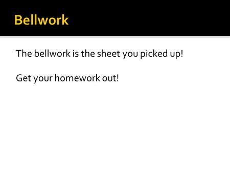 The bellwork is the sheet you picked up! Get your homework out!