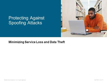 © 2009 Cisco Systems, Inc. All rights reserved. SWITCH v1.0—7-1 Minimizing Service Loss and Data Theft Protecting Against Spoofing Attacks.