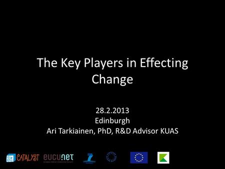 The Key Players in Effecting Change 28.2.2013 Edinburgh Ari Tarkiainen, PhD, R&D Advisor KUAS.