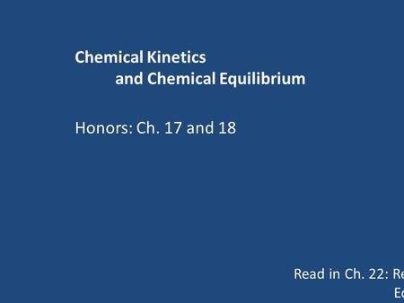 Chemical Kinetics and Chemical Equilibrium Read in Ch. 22: Reaction Rates pp 543-554 Equilibrium pp 560-566 Honors: Ch. 17 and 18.