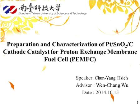 1 Speaker: Chun-Yang Hsieh Advisor : Wen-Chang Wu Date : 2014.10.15 Preparation and Characterization of Pt/SnO 2 /C Cathode Catalyst for Proton Exchange.