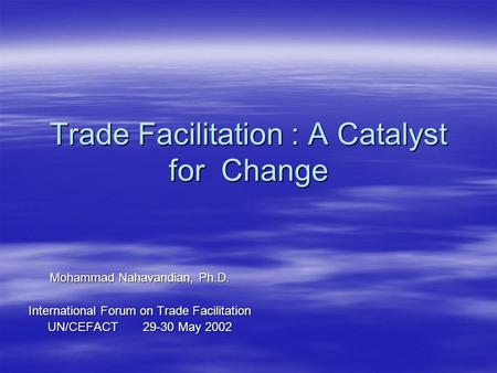 Trade Facilitation : A Catalyst for Change Mohammad Nahavandian, Ph.D. International Forum on Trade Facilitation UN/CEFACT 29-30 May 2002.