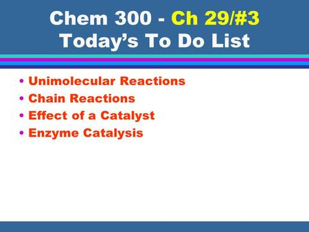Chem 300 - Ch 29/#3 Today's To Do List Unimolecular Reactions Chain Reactions Effect of a Catalyst Enzyme Catalysis.