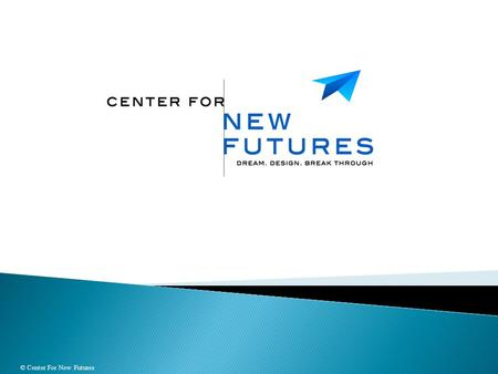 © Center For New Futures.  Provide leaders and teams with the power to transform themselves & their organizations, to:  Shift limiting thought processes,
