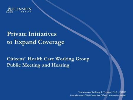 Private Initiatives to Expand Coverage Citizens' Health Care Working Group Public Meeting and Hearing Testimony of Anthony R. Tersigni, Ed.D., FACHE President.