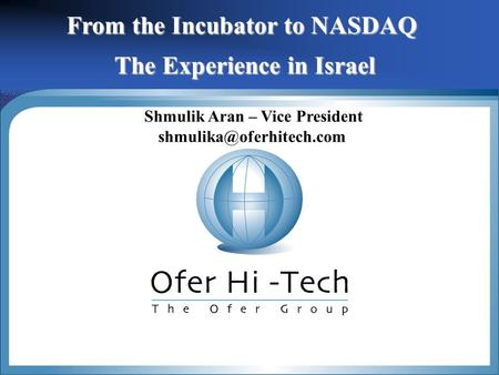 1 From the Incubator to NASDAQ The Experience in Israel Shmulik Aran – Vice President