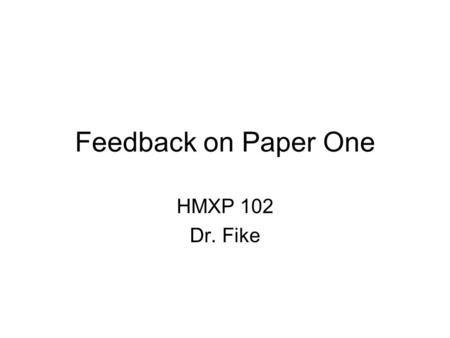 Feedback on Paper One HMXP 102 Dr. Fike. The Nature of this Slide Show I prepared this presentation in response to students' first paper a few years ago.