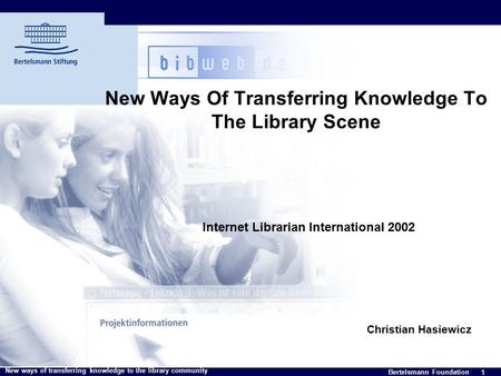 1 Bertelsmann Foundation New ways of transferring knowledge to the library community New Ways Of Transferring Knowledge To The Library Scene Internet Librarian.