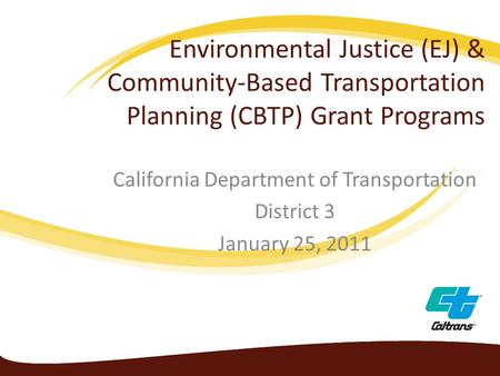 Environmental Justice (EJ) & Community-Based Transportation Planning (CBTP) Grant Programs California Department of Transportation District 3 January 25,