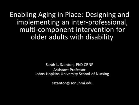 Enabling Aging in Place: Designing and implementing an inter-professional, multi-component intervention for older adults with disability Sarah L. Szanton,