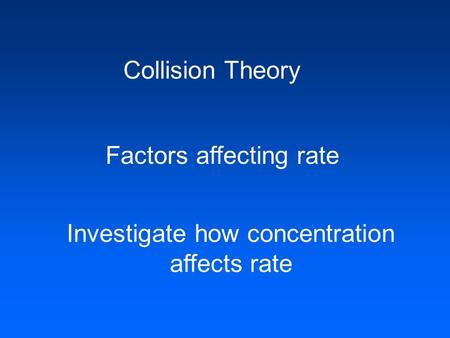 Collision Theory Factors affecting rate Investigate how concentration affects rate.