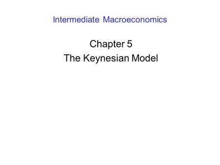 Intermediate Macroeconomics Chapter 5 The Keynesian Model.