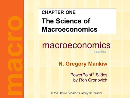 Macroeconomics fifth edition N. Gregory Mankiw PowerPoint ® Slides by Ron Cronovich CHAPTER ONE The Science of Macroeconomics macro © 2003 Worth Publishers,