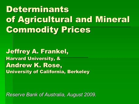 Determinants of Agricultural and Mineral Commodity Prices Jeffrey A. Frankel, Harvard University, & Andrew K. Rose, University of California, Berkeley.