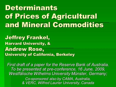 Determinants of Prices of Agricultural and Mineral Commodities Jeffrey Frankel, Harvard University, & Andrew Rose, University of California, Berkeley First.
