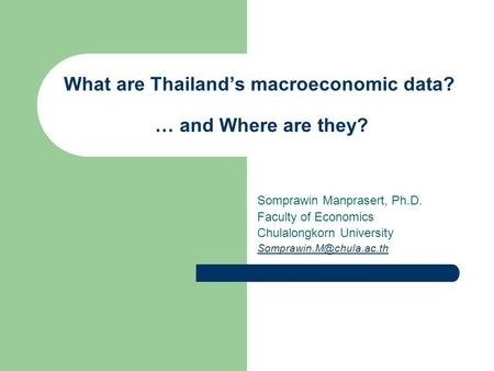 What are Thailand's macroeconomic data? … and Where are they? Somprawin Manprasert, Ph.D. Faculty of Economics Chulalongkorn University