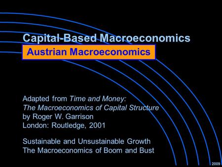 Capital-Based Macroeconomics Sustainable and Unsustainable Growth The Macroeconomics of Boom and Bust 2009 Adapted from Time and Money: The Macroeconomics.