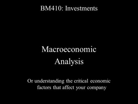 BM410: Investments Macroeconomic Analysis Or understanding the critical economic factors that affect your company.