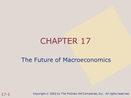 Copyright © 2002 by The McGraw-Hill Companies, Inc. All rights reserved. 17-1 CHAPTER 17 The Future of Macroeconomics.