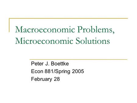 Macroeconomic Problems, Microeconomic Solutions Peter J. Boettke Econ 881/Spring 2005 February 28.