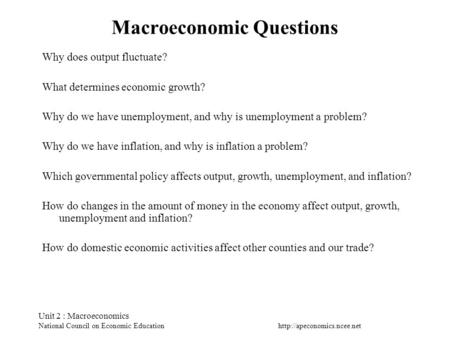 Unit 2 : Macroeconomics National Council on Economic Education Macroeconomic Questions Why does output fluctuate? What determines.