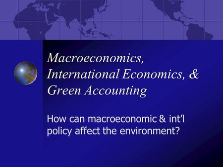 Macroeconomics, International Economics, & Green Accounting How can macroeconomic & int'l policy affect the environment?