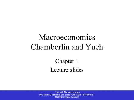 Use with Macroeconomics by Graeme Chamberlin and Linda Yueh ISBN 1-84480-042-1 © 2006 Cengage Learning Macroeconomics Chamberlin and Yueh Chapter 1 Lecture.