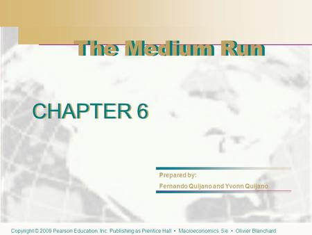 CHAPTER 6 The Medium Run CHAPTER 6 Prepared by: Fernando Quijano and Yvonn Quijano Copyright © 2009 Pearson Education, Inc. Publishing as Prentice Hall.