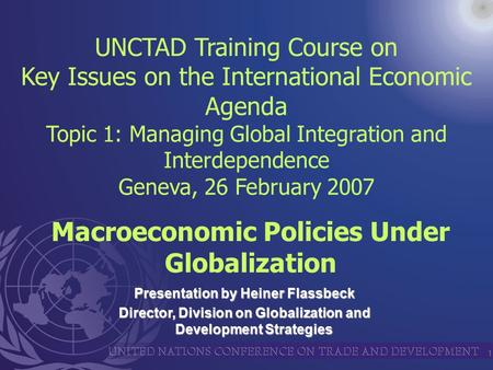 1 Presentation by Heiner Flassbeck Director, Division on Globalization and Development Strategies UNCTAD Training Course on Key Issues on the International.