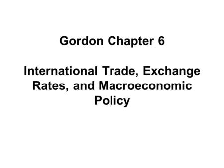 Gordon Chapter 6 International Trade, Exchange Rates, and Macroeconomic Policy.