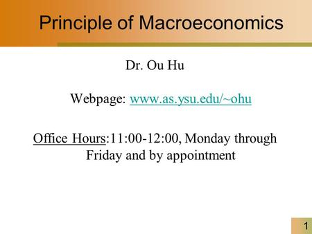 1 Principle of Macroeconomics Dr. Ou Hu Webpage: www.as.ysu.edu/~ohuwww.as.ysu.edu/~ohu Office Hours:11:00-12:00, Monday through Friday and by appointment.